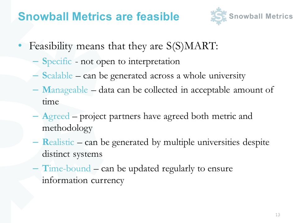Snowball Metrics are feasible Feasibility means that they are S(S)MART: – Specific - not open to interpretation – Scalable – can be generated across a