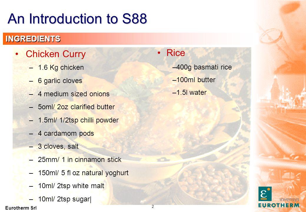 Eurotherm Srl 2 Rice –400g basmati rice –100ml butter –1.5l water Chicken Curry –1.6 Kg chicken –6 garlic cloves –4 medium sized onions –5oml/ 2oz cla