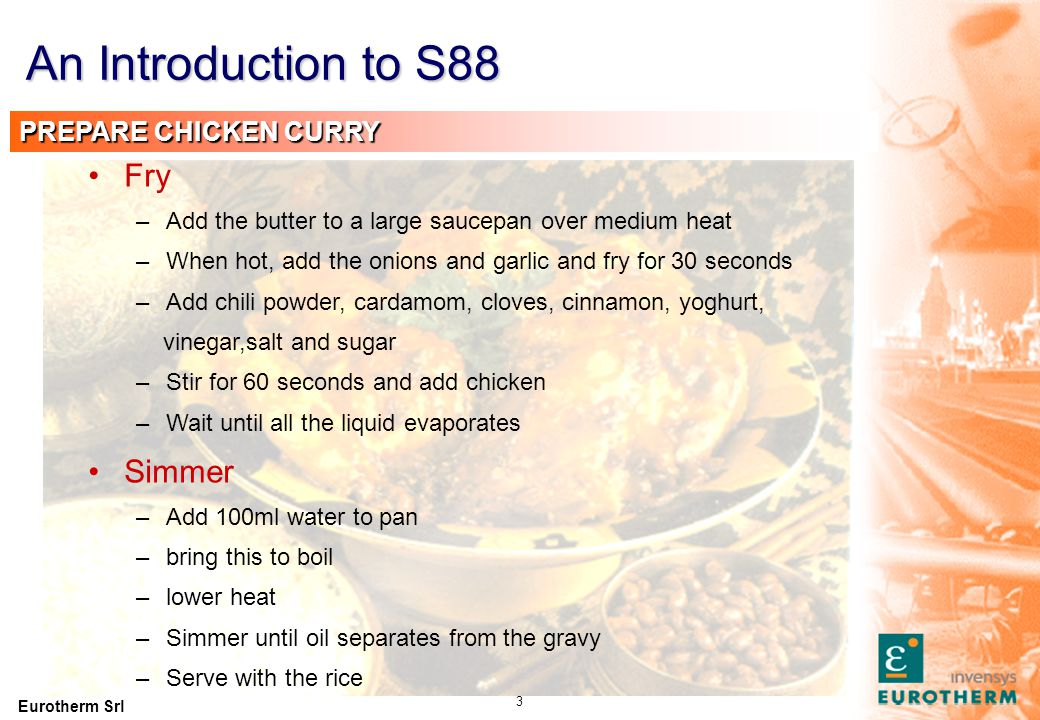 Eurotherm Srl 24 Recipe for making Chicken curry with rice Recipe for making chicken curry Recipe for making rice Recipe for Fry Recipe for Simmer Add butter Heat Consists of an ordered set of Consists of an ordered set of Consists of an ordered set of Recipe Operation Recipe Unit Procedure Recipe Procedure Recipe Phase An Introduction to S88 MASTER (CONTROL) RECIPE PROCEDURE