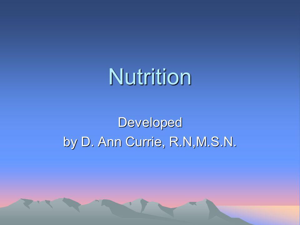 Nutrition Developed by D. Ann Currie, R.N,M.S.N.