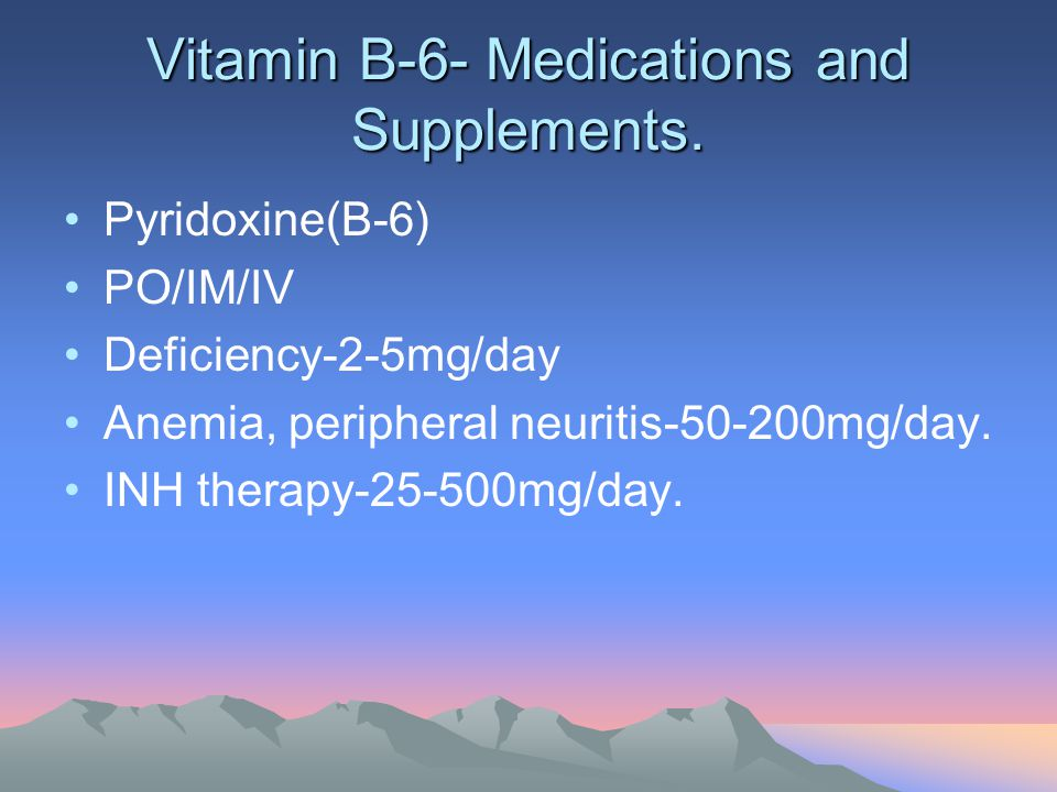 Vitamin B-6- Medications and Supplements. Pyridoxine(B-6) PO/IM/IV Deficiency-2-5mg/day Anemia, peripheral neuritis-50-200mg/day. INH therapy-25-500mg
