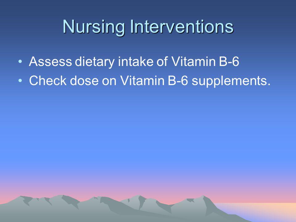 Nursing Interventions Assess dietary intake of Vitamin B-6 Check dose on Vitamin B-6 supplements.