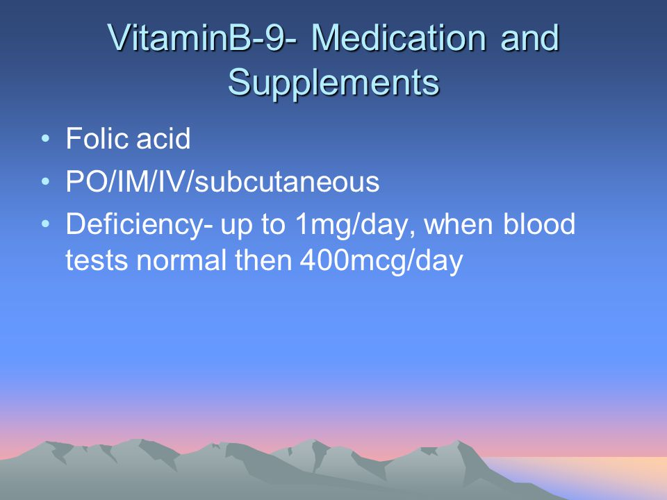 VitaminB-9- Medication and Supplements Folic acid PO/IM/IV/subcutaneous Deficiency- up to 1mg/day, when blood tests normal then 400mcg/day