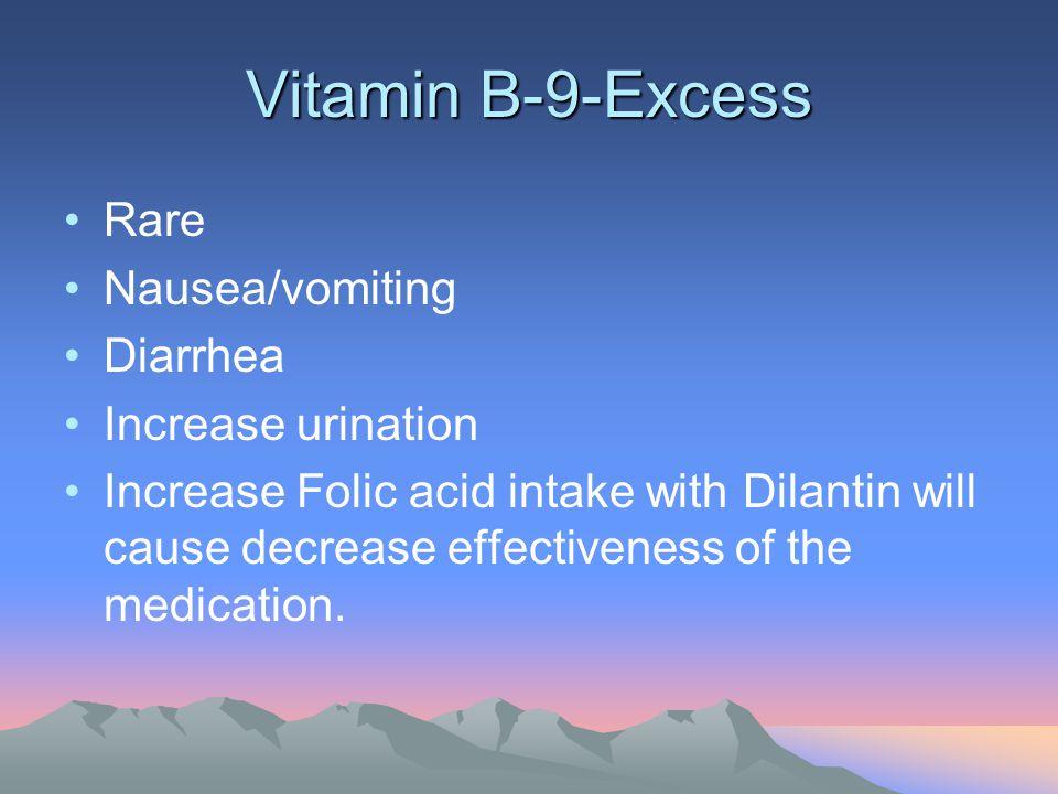 Vitamin B-9-Excess Rare Nausea/vomiting Diarrhea Increase urination Increase Folic acid intake with Dilantin will cause decrease effectiveness of the