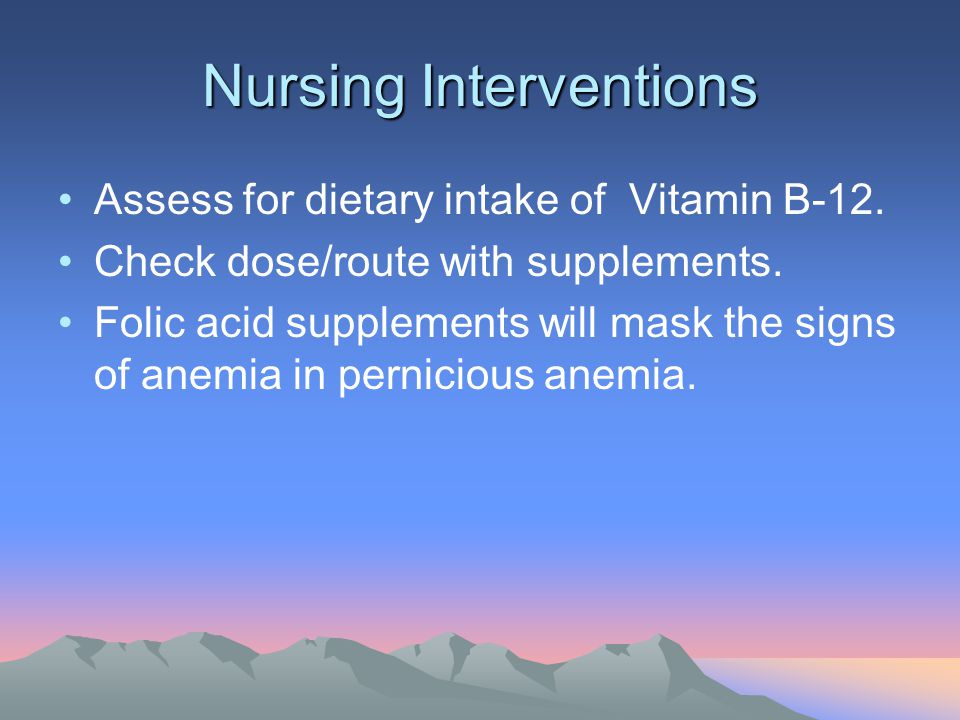 Nursing Interventions Assess for dietary intake of Vitamin B-12. Check dose/route with supplements. Folic acid supplements will mask the signs of anem