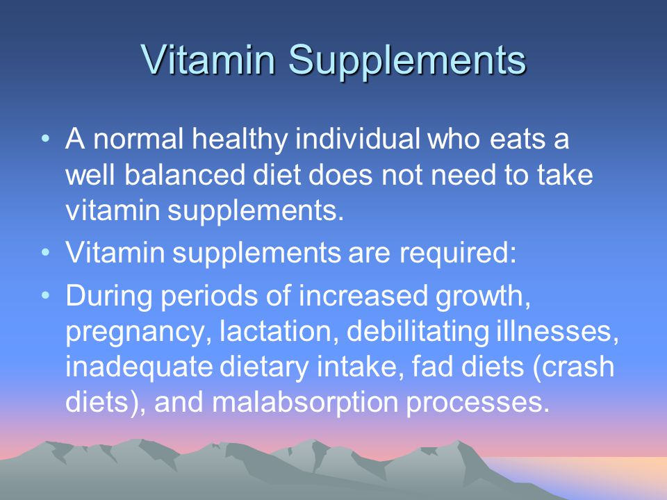 Vitamin Supplements A normal healthy individual who eats a well balanced diet does not need to take vitamin supplements. Vitamin supplements are requi