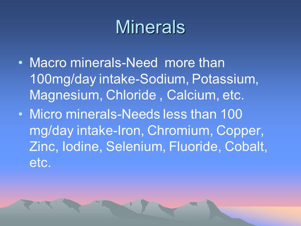 Minerals Macro minerals-Need more than 100mg/day intake-Sodium, Potassium, Magnesium, Chloride, Calcium, etc. Micro minerals-Needs less than 100 mg/da