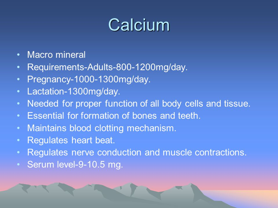 Calcium Macro mineral Requirements-Adults-800-1200mg/day. Pregnancy-1000-1300mg/day. Lactation-1300mg/day. Needed for proper function of all body cell