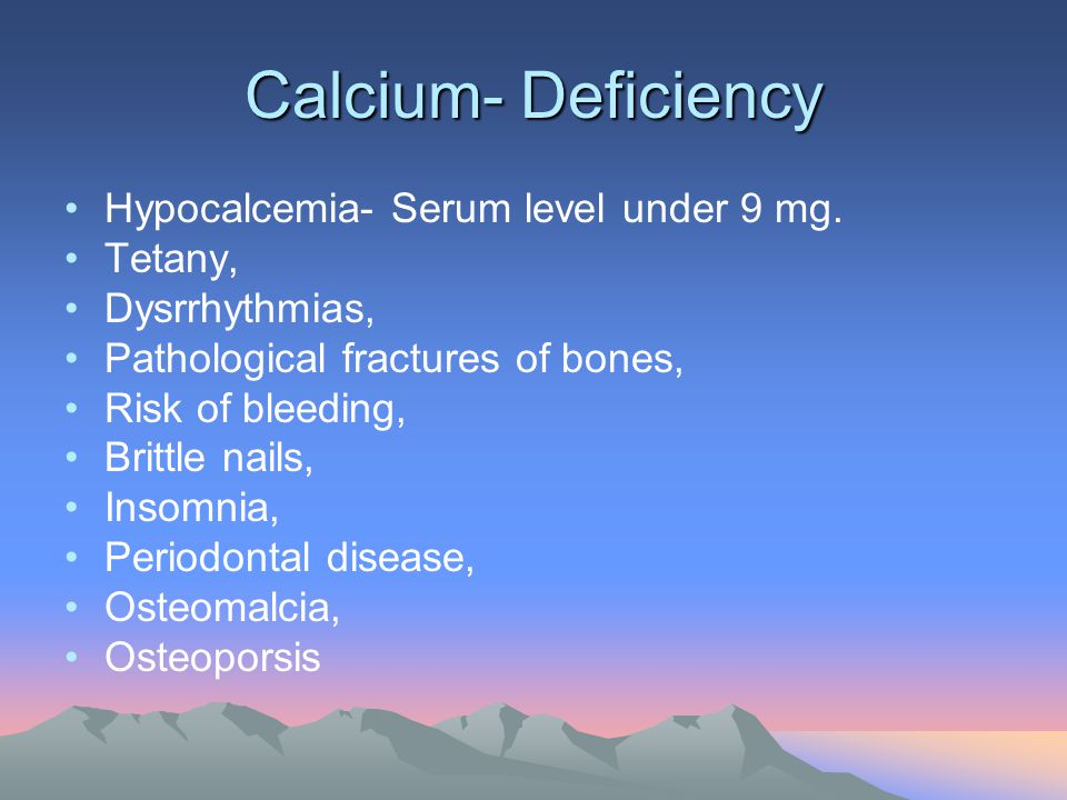 Calcium- Deficiency Hypocalcemia- Serum level under 9 mg. Tetany, Dysrrhythmias, Pathological fractures of bones, Risk of bleeding, Brittle nails, Ins