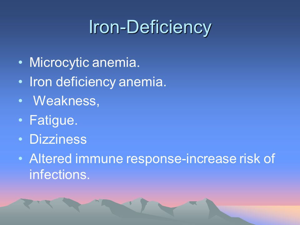 Iron-Deficiency Microcytic anemia. Iron deficiency anemia. Weakness, Fatigue. Dizziness Altered immune response-increase risk of infections.