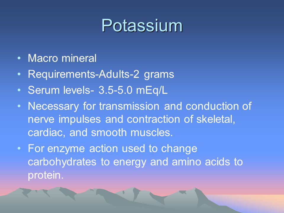 Potassium Macro mineral Requirements-Adults-2 grams Serum levels- 3.5-5.0 mEq/L Necessary for transmission and conduction of nerve impulses and contra