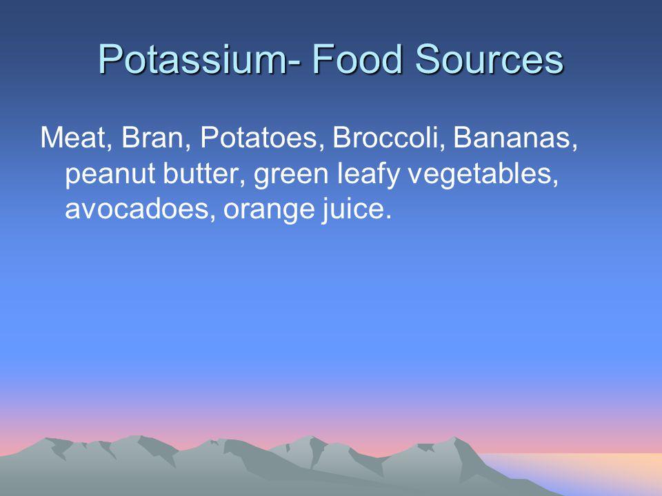 Potassium- Food Sources Meat, Bran, Potatoes, Broccoli, Bananas, peanut butter, green leafy vegetables, avocadoes, orange juice.