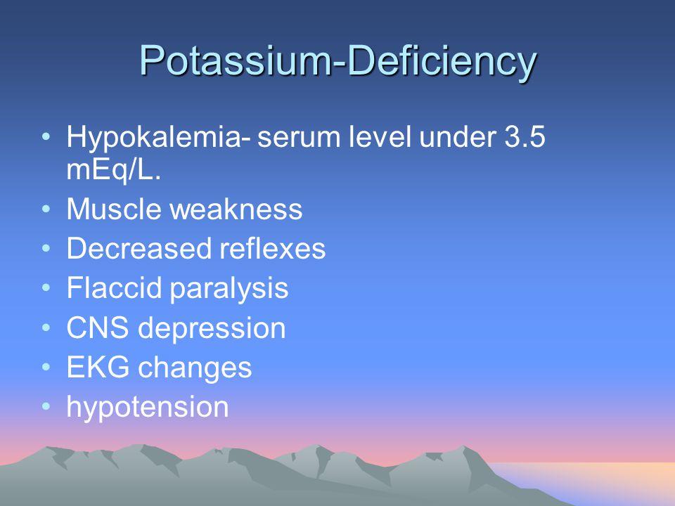 Potassium-Deficiency Hypokalemia- serum level under 3.5 mEq/L. Muscle weakness Decreased reflexes Flaccid paralysis CNS depression EKG changes hypoten