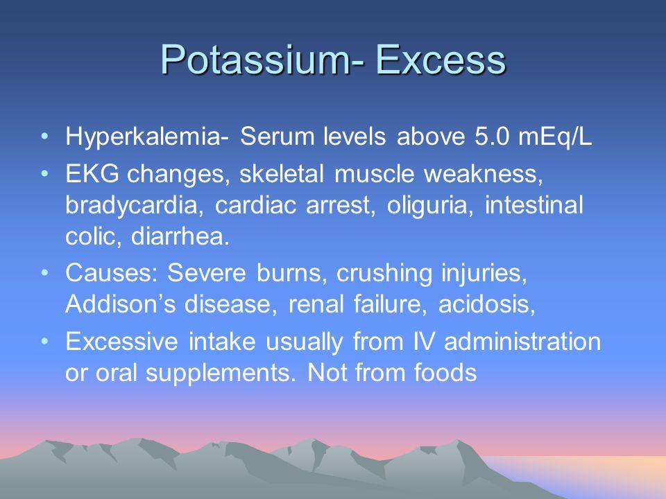 Potassium- Excess Hyperkalemia- Serum levels above 5.0 mEq/L EKG changes, skeletal muscle weakness, bradycardia, cardiac arrest, oliguria, intestinal