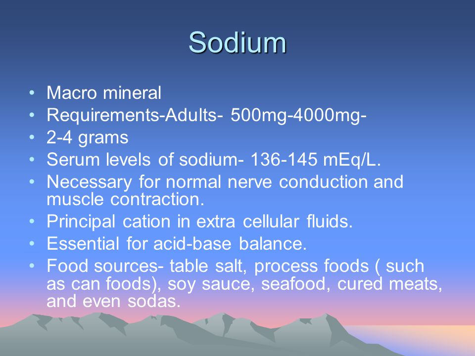Sodium Macro mineral Requirements-Adults- 500mg-4000mg- 2-4 grams Serum levels of sodium- 136-145 mEq/L. Necessary for normal nerve conduction and mus