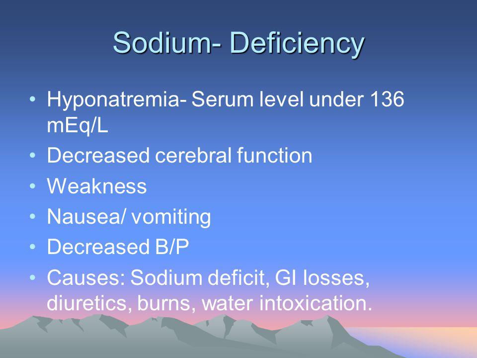 Sodium- Deficiency Hyponatremia- Serum level under 136 mEq/L Decreased cerebral function Weakness Nausea/ vomiting Decreased B/P Causes: Sodium defici