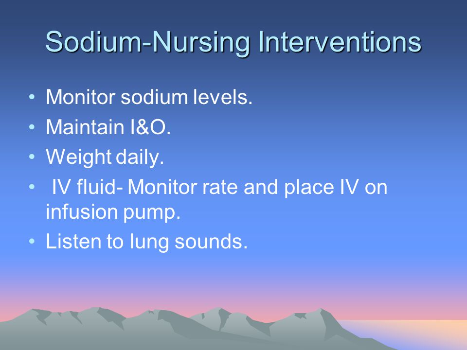 Sodium-Nursing Interventions Monitor sodium levels. Maintain I&O. Weight daily. IV fluid- Monitor rate and place IV on infusion pump. Listen to lung s