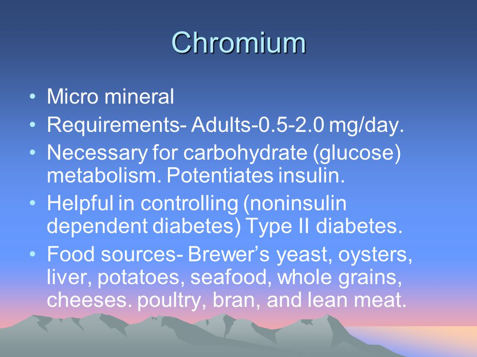 Chromium Micro mineral Requirements- Adults-0.5-2.0 mg/day. Necessary for carbohydrate (glucose) metabolism. Potentiates insulin. Helpful in controlli