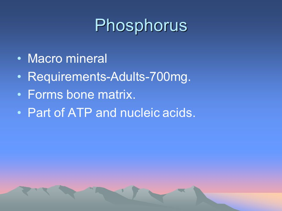 Phosphorus Macro mineral Requirements-Adults-700mg. Forms bone matrix. Part of ATP and nucleic acids.