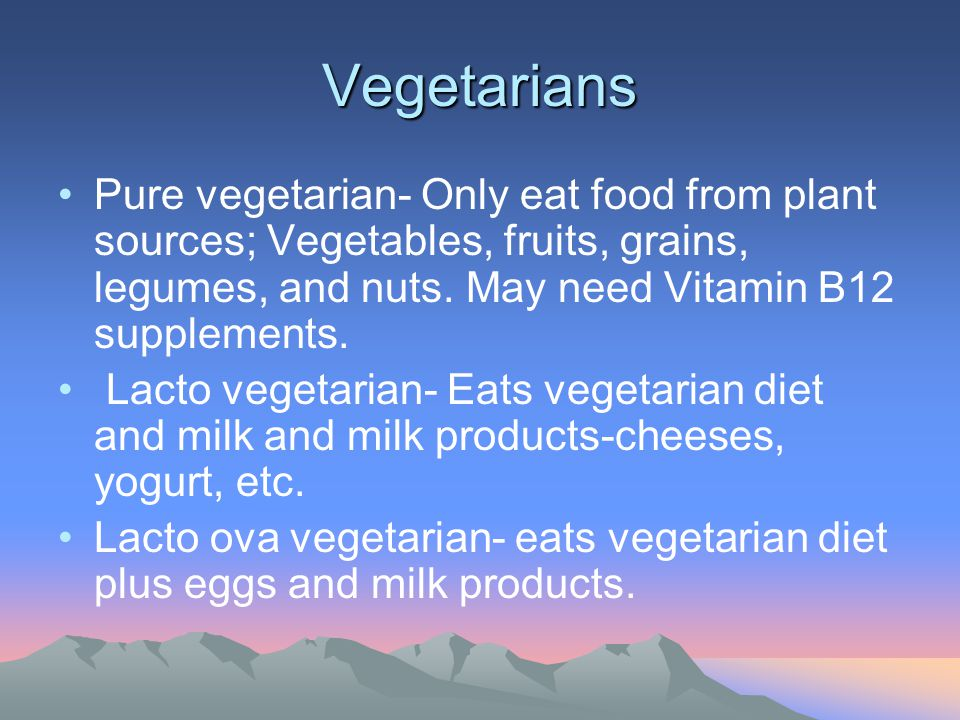 Vegetarians Pure vegetarian- Only eat food from plant sources; Vegetables, fruits, grains, legumes, and nuts. May need Vitamin B12 supplements. Lacto