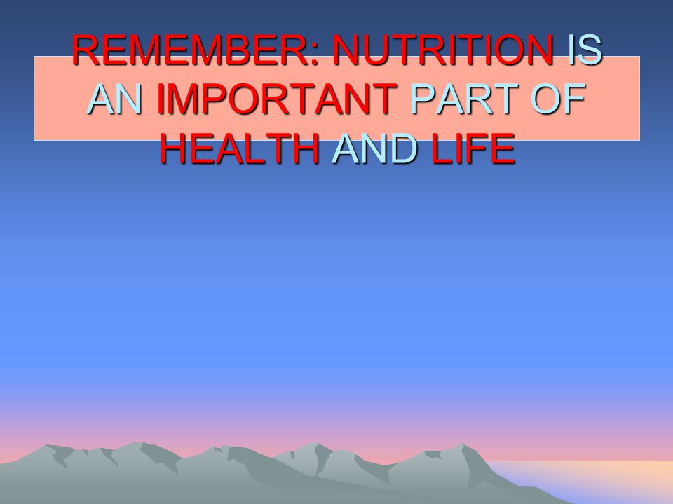 REMEMBER: NUTRITION IS AN IMPORTANT PART OF HEALTH AND LIFE