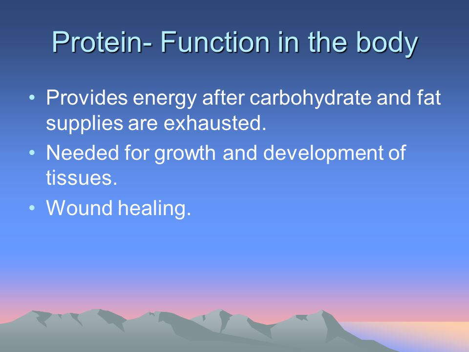 Protein- Function in the body Provides energy after carbohydrate and fat supplies are exhausted. Needed for growth and development of tissues. Wound h