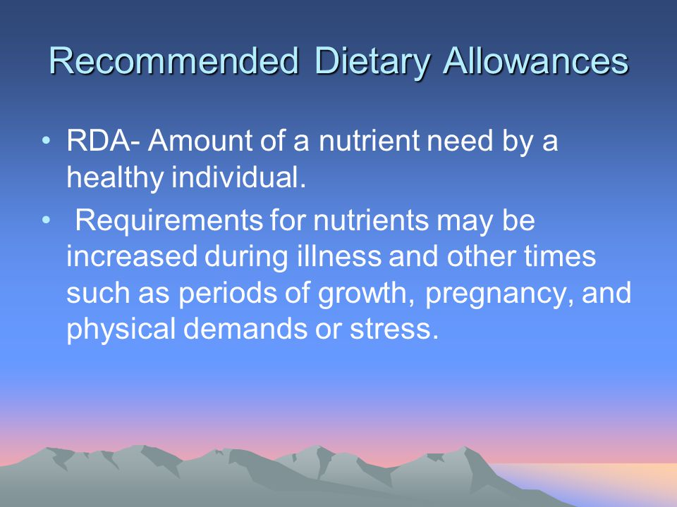 Recommended Dietary Allowances RDA- Amount of a nutrient need by a healthy individual. Requirements for nutrients may be increased during illness and