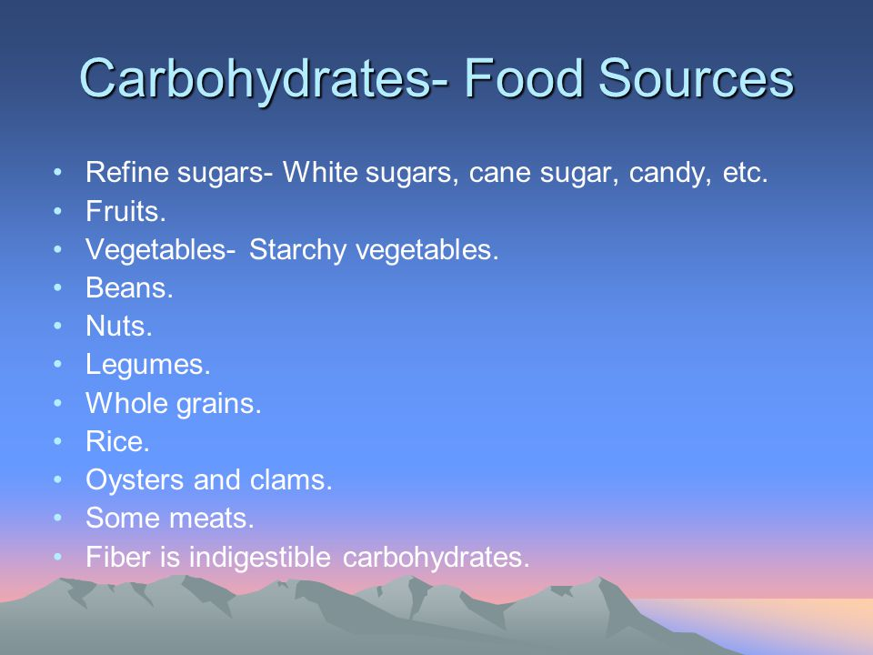 Carbohydrates- Food Sources Refine sugars- White sugars, cane sugar, candy, etc. Fruits. Vegetables- Starchy vegetables. Beans. Nuts. Legumes. Whole g