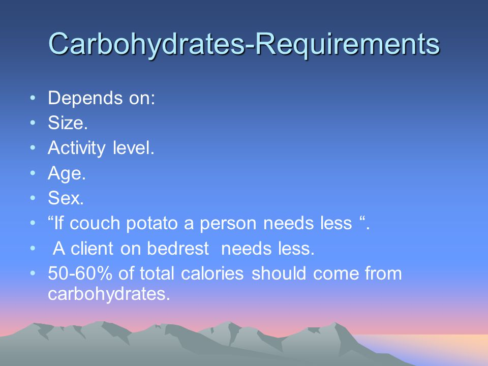 Carbohydrates-Requirements Depends on: Size. Activity level. Age. Sex. If couch potato a person needs less. A client on bedrest needs less. 50-60% of
