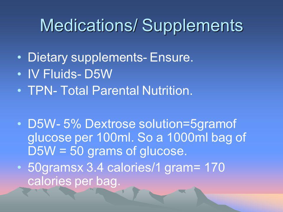 Medications/ Supplements Dietary supplements- Ensure. IV Fluids- D5W TPN- Total Parental Nutrition. D5W- 5% Dextrose solution=5gramof glucose per 100m