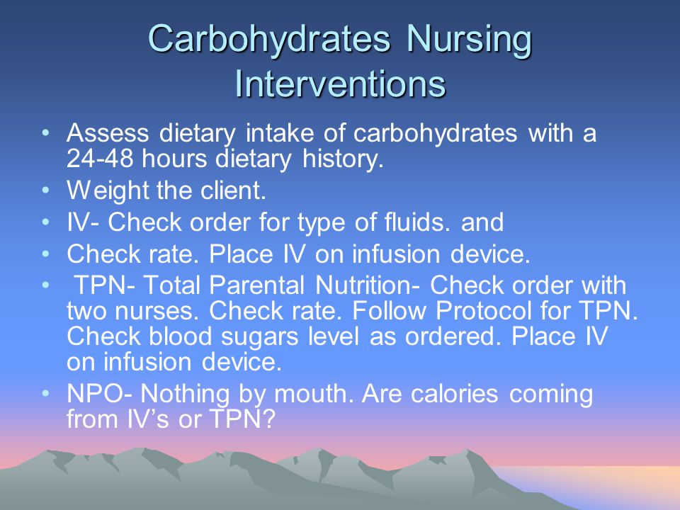 Carbohydrates Nursing Interventions Assess dietary intake of carbohydrates with a 24-48 hours dietary history. Weight the client. IV- Check order for