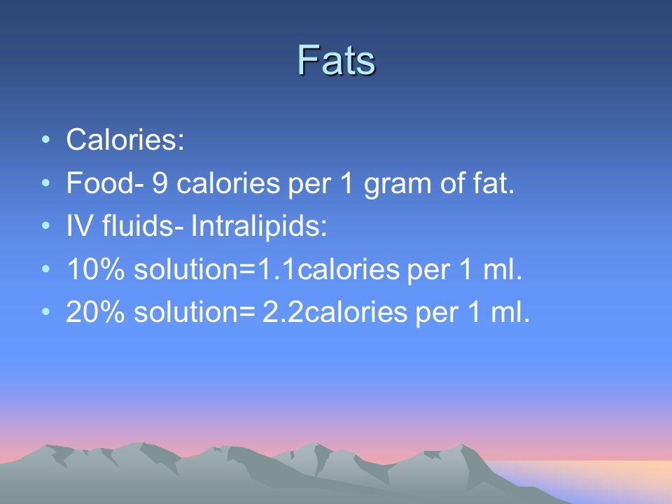 Fats Calories: Food- 9 calories per 1 gram of fat. IV fluids- Intralipids: 10% solution=1.1calories per 1 ml. 20% solution= 2.2calories per 1 ml.