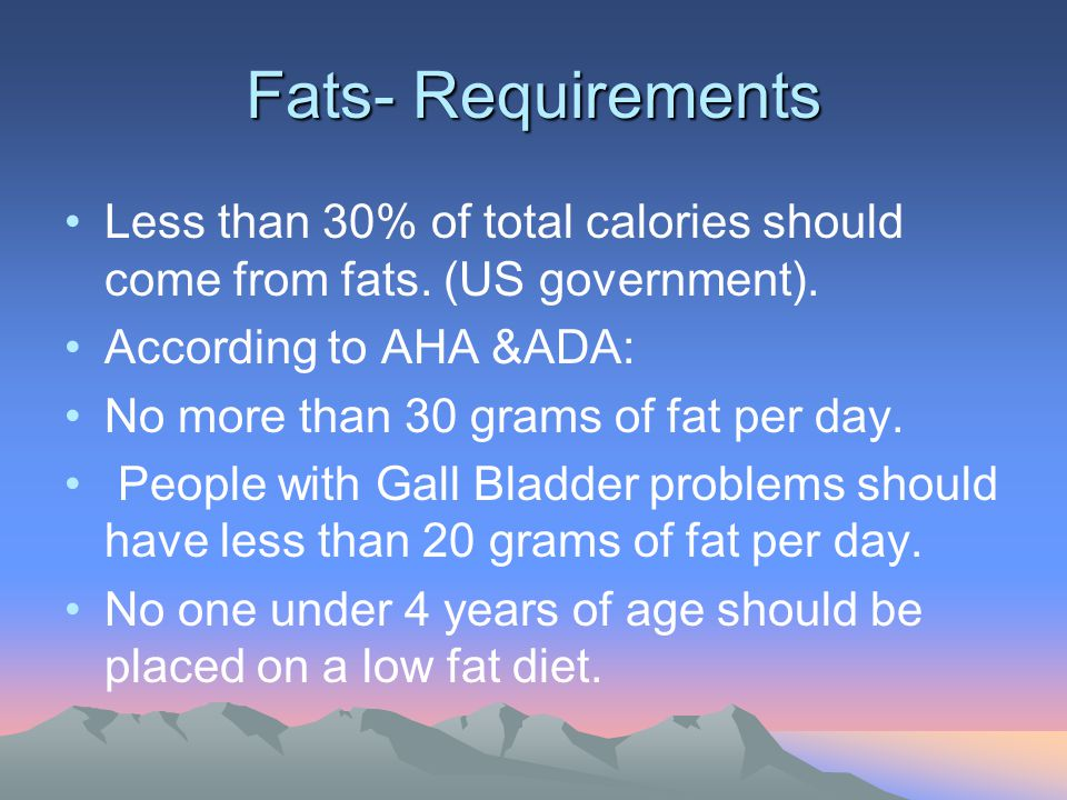 Fats- Requirements Less than 30% of total calories should come from fats. (US government). According to AHA &ADA: No more than 30 grams of fat per day