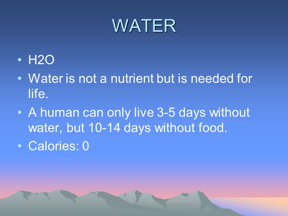 WATER H2O Water is not a nutrient but is needed for life. A human can only live 3-5 days without water, but 10-14 days without food. Calories: 0