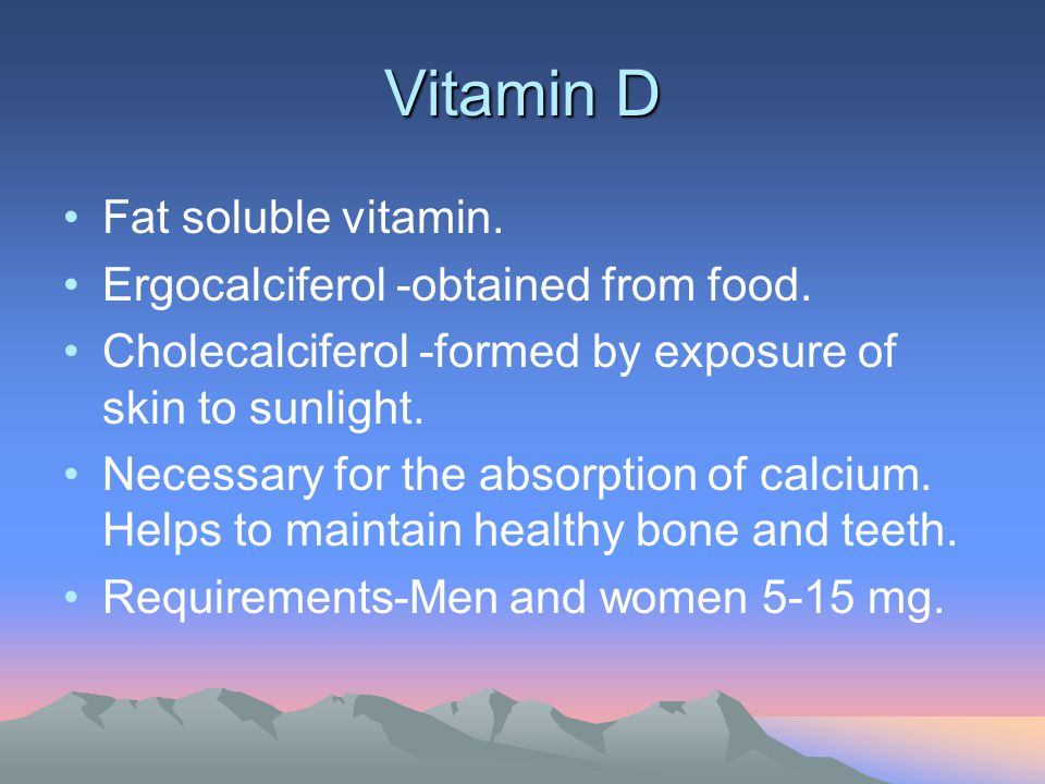 Vitamin D Fat soluble vitamin. Ergocalciferol -obtained from food. Cholecalciferol -formed by exposure of skin to sunlight. Necessary for the absorpti