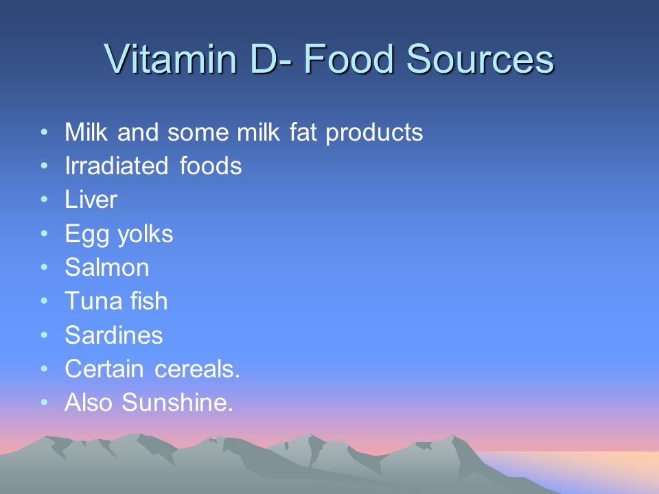 Vitamin D- Food Sources Milk and some milk fat products Irradiated foods Liver Egg yolks Salmon Tuna fish Sardines Certain cereals. Also Sunshine.