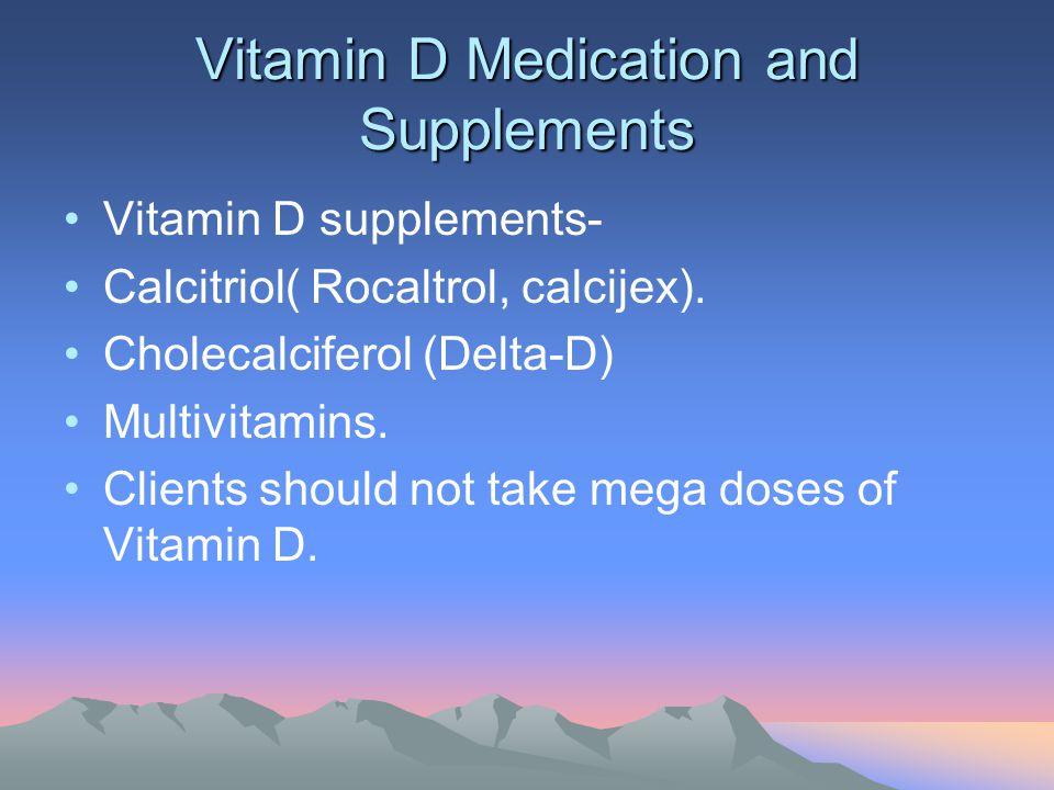 Vitamin D Medication and Supplements Vitamin D supplements- Calcitriol( Rocaltrol, calcijex). Cholecalciferol (Delta-D) Multivitamins. Clients should