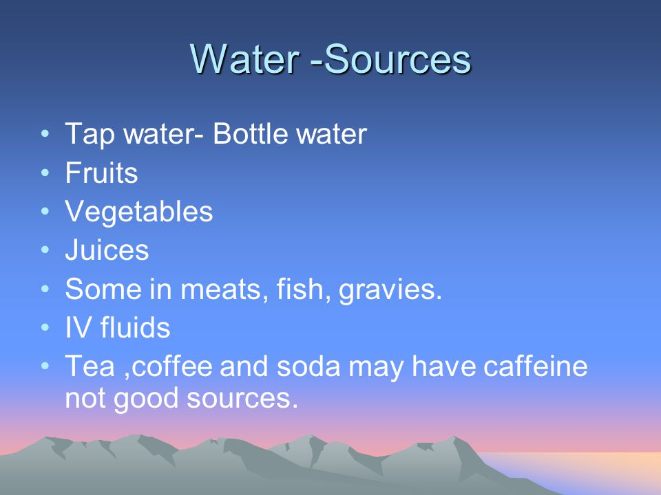Water -Sources Tap water- Bottle water Fruits Vegetables Juices Some in meats, fish, gravies. IV fluids Tea,coffee and soda may have caffeine not good
