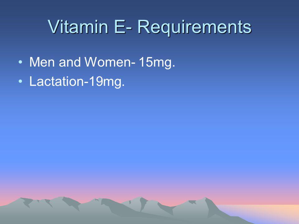 Vitamin E- Requirements Men and Women- 15mg. Lactation-19mg.