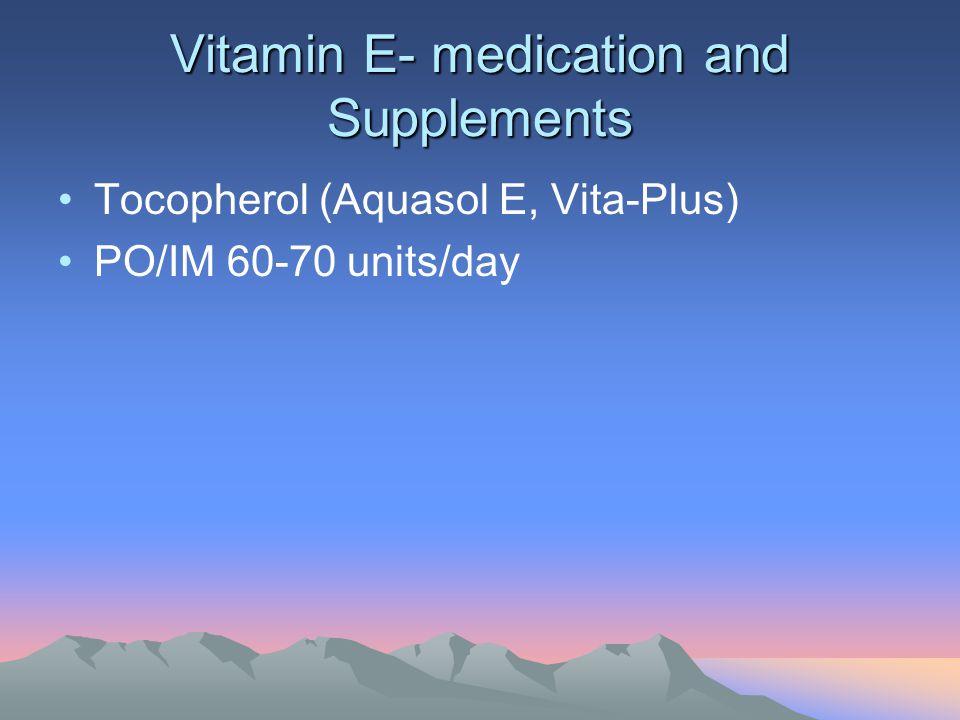Vitamin E- medication and Supplements Tocopherol (Aquasol E, Vita-Plus) PO/IM 60-70 units/day