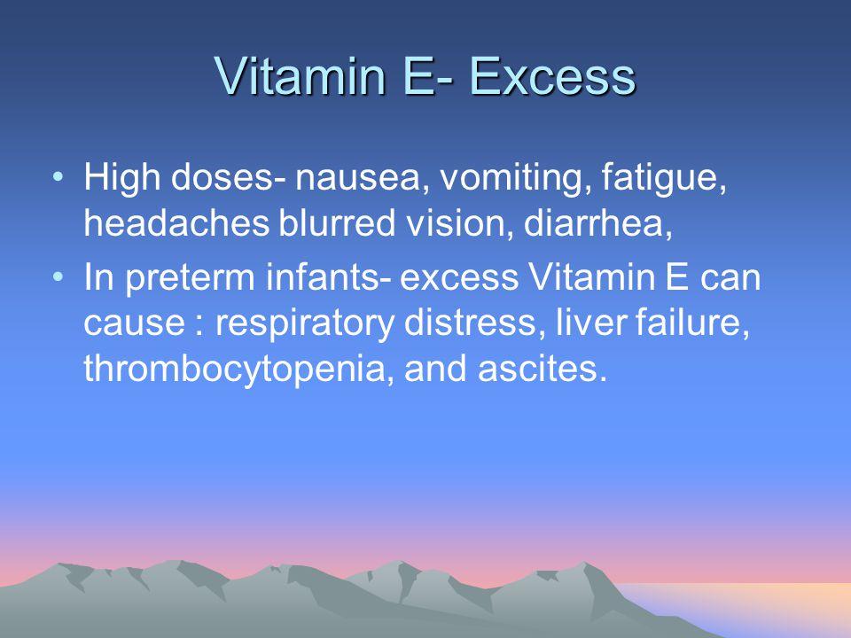 Vitamin E- Excess High doses- nausea, vomiting, fatigue, headaches blurred vision, diarrhea, In preterm infants- excess Vitamin E can cause : respirat