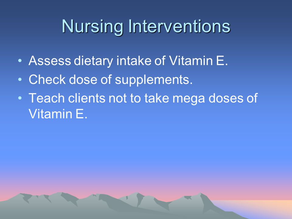 Nursing Interventions Assess dietary intake of Vitamin E. Check dose of supplements. Teach clients not to take mega doses of Vitamin E.