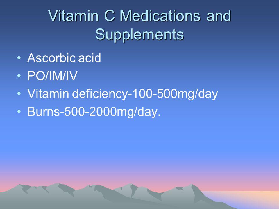 Vitamin C Medications and Supplements Ascorbic acid PO/IM/IV Vitamin deficiency-100-500mg/day Burns-500-2000mg/day.