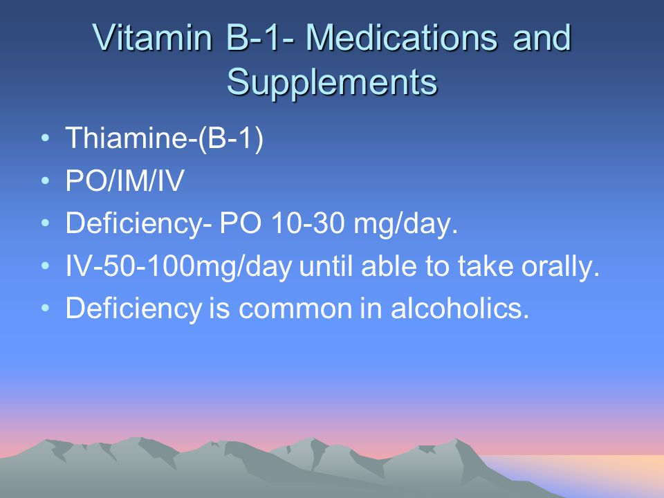 Vitamin B-1- Medications and Supplements Thiamine-(B-1) PO/IM/IV Deficiency- PO 10-30 mg/day. IV-50-100mg/day until able to take orally. Deficiency is