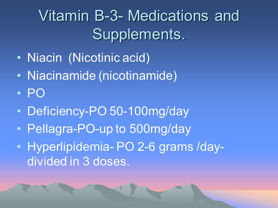 Vitamin B-3- Medications and Supplements. Niacin (Nicotinic acid) Niacinamide (nicotinamide) PO Deficiency-PO 50-100mg/day Pellagra-PO-up to 500mg/day