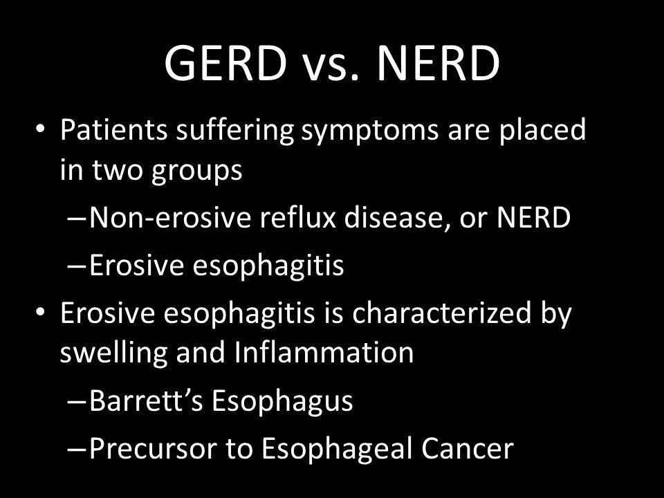 GERD vs. NERD Patients suffering symptoms are placed in two groups – Non-erosive reflux disease, or NERD – Erosive esophagitis Erosive esophagitis is