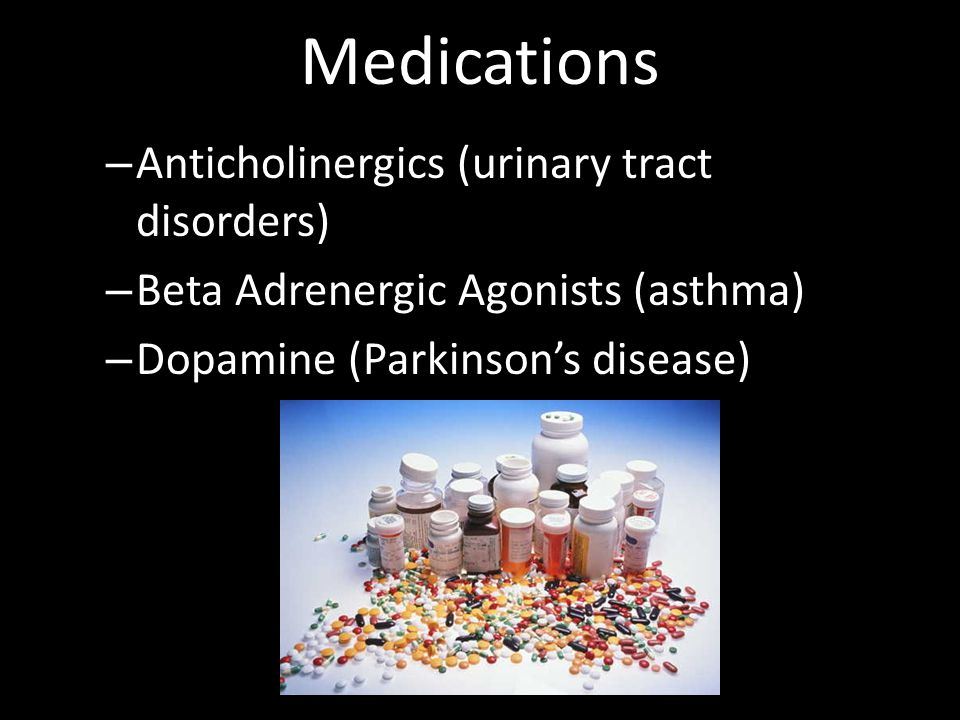 Medications – Anticholinergics (urinary tract disorders) – Beta Adrenergic Agonists (asthma) – Dopamine (Parkinsons disease)