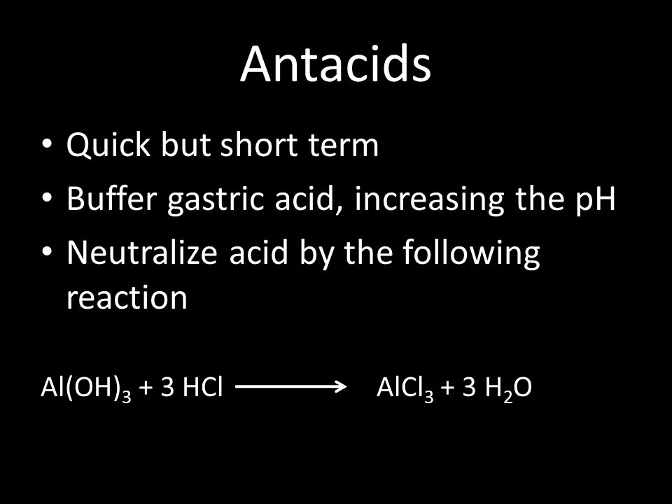 Antacids Quick but short term Buffer gastric acid, increasing the pH Neutralize acid by the following reaction Al(OH) 3 + 3 HCl AlCl 3 + 3 H 2 O