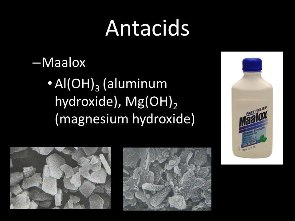 Antacids – Maalox Al(OH) 3 (aluminum hydroxide), Mg(OH) 2 (magnesium hydroxide)