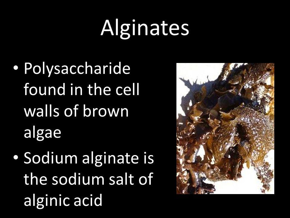 Alginates Polysaccharide found in the cell walls of brown algae Sodium alginate is the sodium salt of alginic acid
